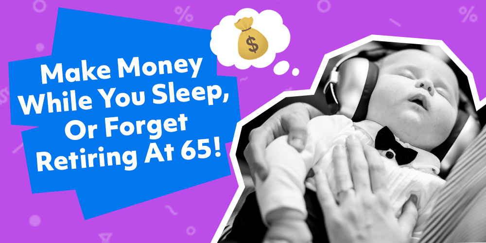 Make Money While You Sleep,  or Forget Retiring at 65!
