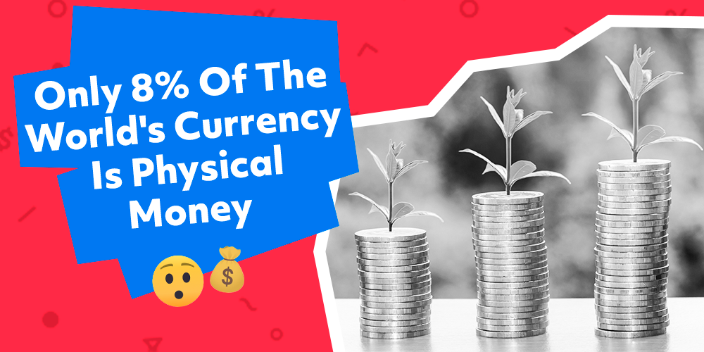 Only 8% of the World's  Currency is Physical Cash